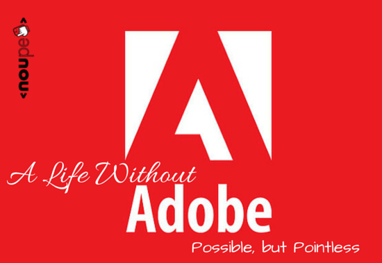 A Life Without Adobe: Possible, but Pointless (IMHO)