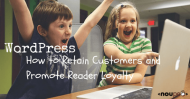 WordPress: How to Retain Customers and Promote Reader Loyalty