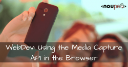 WebDev: Using the Media Capture API in the Browser