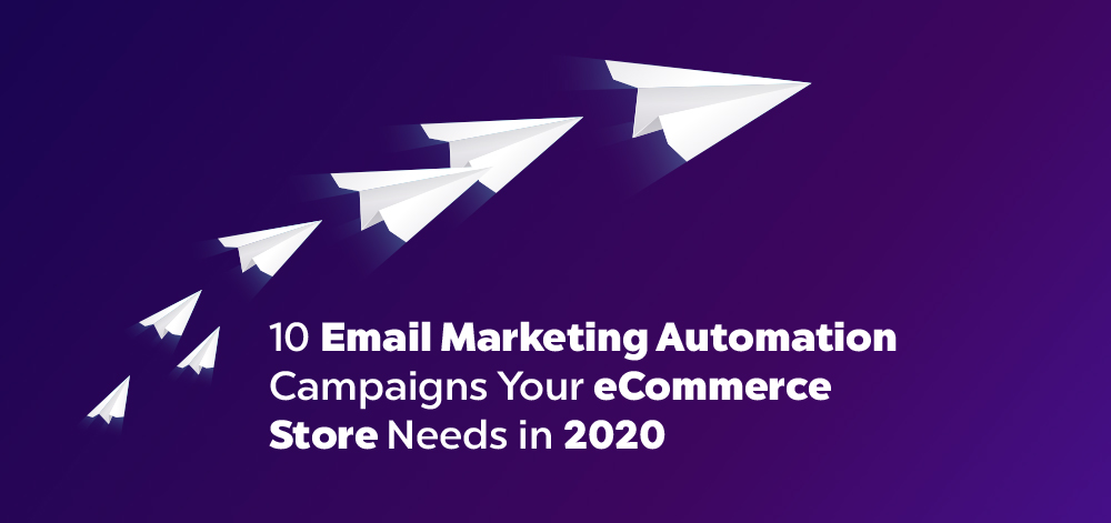 10 Email Marketing Automation Campaigns Your eCommerce Store Needs in 2020
